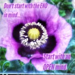 Start with an OPEN Mind, Not the END In Mind