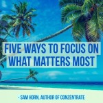 Five Ways to Focus on What Matters Most