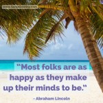 Day Right Quote #3:  Most Folks Are as Happy as They Make Up Their Minds To Be