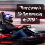 Day Right Quote #12:  There Is More to Life Than Increasing Its Speed