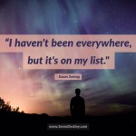 Day Right Quote #6: I Haven't Been Everywhere, But It's On My List