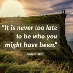 Day Right Quote #16:  It Is Never Too Late to Be What You Might Have Been