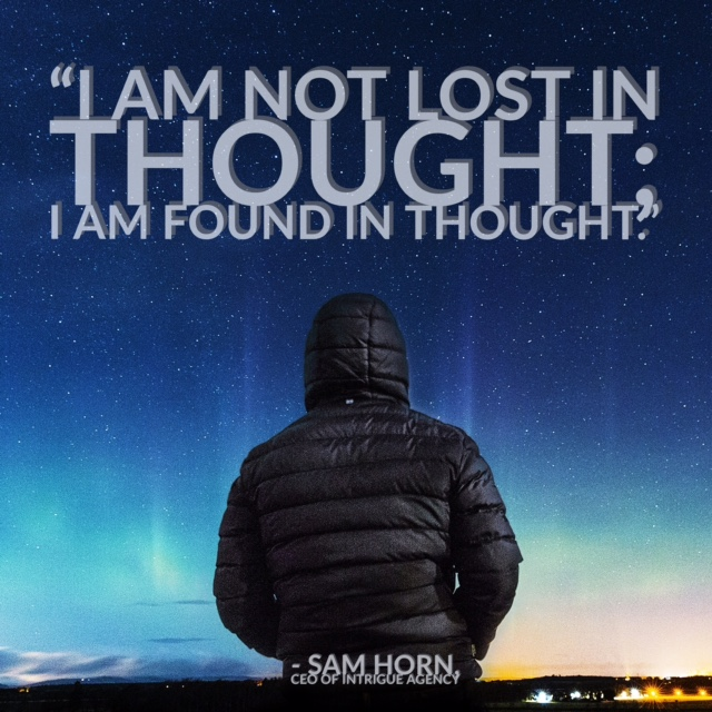I am not lost in thought, I am found in thought