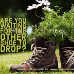 Day Right Quote #21:  Are You Waiting For the Other Shoe To Drop?