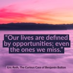 Day Right Quote #17:  Our Lives Are Defined by Opportunities; Even The Ones We Miss.