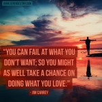 Day Right Quote #29:  You Can Fail At What You Don't Want; So You Might As Well Take a Chance Doing What You LOVE