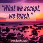 Day Right Quote #25:  What We Accept, We Teach