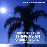 Day Right Quote #52:  There Is No Such Thing As an Ordinary Day