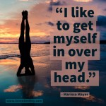 Day Right Quote #35:  I Like To Get Myself In Over My Head