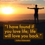 Day Right Quote #39:  I Have Found If You Love Life, Life Will Love You Back
