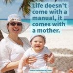 Day Right Quote #40:  Life Doesn't Come With a Manual, It Comes With a Mother