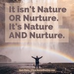 Day Right Quote #45:  It's Not Nature OR Nurture - It's Nature AND Nurture