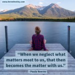 Day Right Quote #48:  When We Neglect What Matters Most to Us, That Becomes the Matter with Us