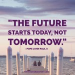 Day Right Quote #51:  The Future Starts Today, Not Tomorrow