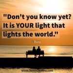 Day Right Quote #53:  Don't You Know Yet?  It is Your Light that Lights the World