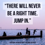 Day Right Quote #36:  There Will Never Be a Right Time.  Jump In.
