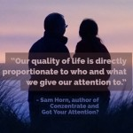 Day Right Quote #60: Our Quality of Life Is Directly Proportionate to Who and What We Give Our Attention To