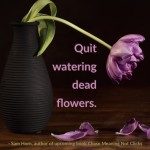 Day Right Quote #58:  Quit Watering Dead Flowers