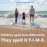Day Right Quote #61:  Children Spell LOVE Differently.  They Spell it T-I-M-E.