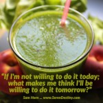 Day Right Quote #63:  If I''m Not Willing To Do It TODAY, What Makes Me Think I'll Be Willing To Do It Tomorrow?