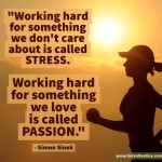SOMEDAY Quote #65:  Working Hard For Something We Don't Care About is Called STRESS.  Working Hard For Something We Love is Called PASSION.