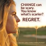 Change Can Be Scary. You Know What's Scarier? REGRET