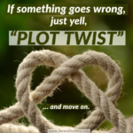 "IF Something Goes Wrong, Just Yell ""PLOT TWIST"" and Move On"