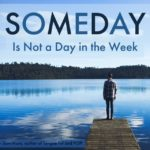 SOMEDAY is Not a Day in the Week: Clarify What Matters, Do It Now