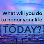 What Will You Do to HONOR Your Life Today?