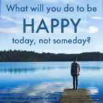What Will You Do to be Happy TODAY, Not SOMEDAY