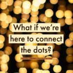 What If We're Here to Connect the Dots?